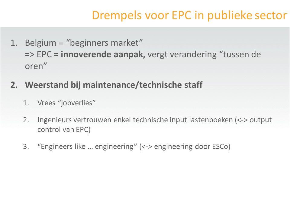 Drempels voor EPC in publieke sector 1.Belgium = beginners market => EPC = innoverende aanpak, vergt verandering tussen de oren 2.Weerstand bij maintenance/technische staff 1.Vrees jobverlies 2.Ingenieurs vertrouwen enkel technische input lastenboeken ( output control van EPC) 3. Engineers like … engineering ( engineering door ESCo)