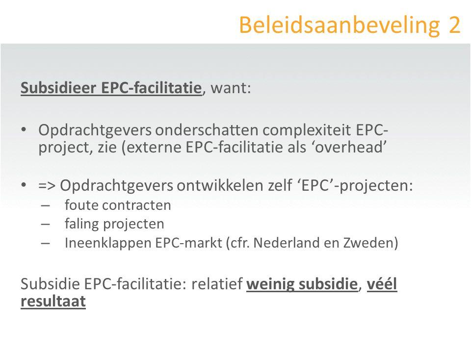 Beleidsaanbeveling 2 Subsidieer EPC-facilitatie, want: Opdrachtgevers onderschatten complexiteit EPC- project, zie (externe EPC-facilitatie als 'overhead' => Opdrachtgevers ontwikkelen zelf 'EPC'-projecten: – foute contracten – faling projecten – Ineenklappen EPC-markt (cfr.