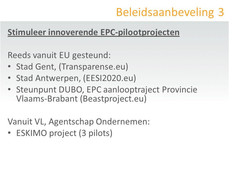 Beleidsaanbeveling 3 Stimuleer innoverende EPC-pilootprojecten Reeds vanuit EU gesteund: Stad Gent, (Transparense.eu) Stad Antwerpen, (EESI2020.eu) Steunpunt DUBO, EPC aanlooptraject Provincie Vlaams-Brabant (Beastproject.eu) Vanuit VL, Agentschap Ondernemen: ESKIMO project (3 pilots)