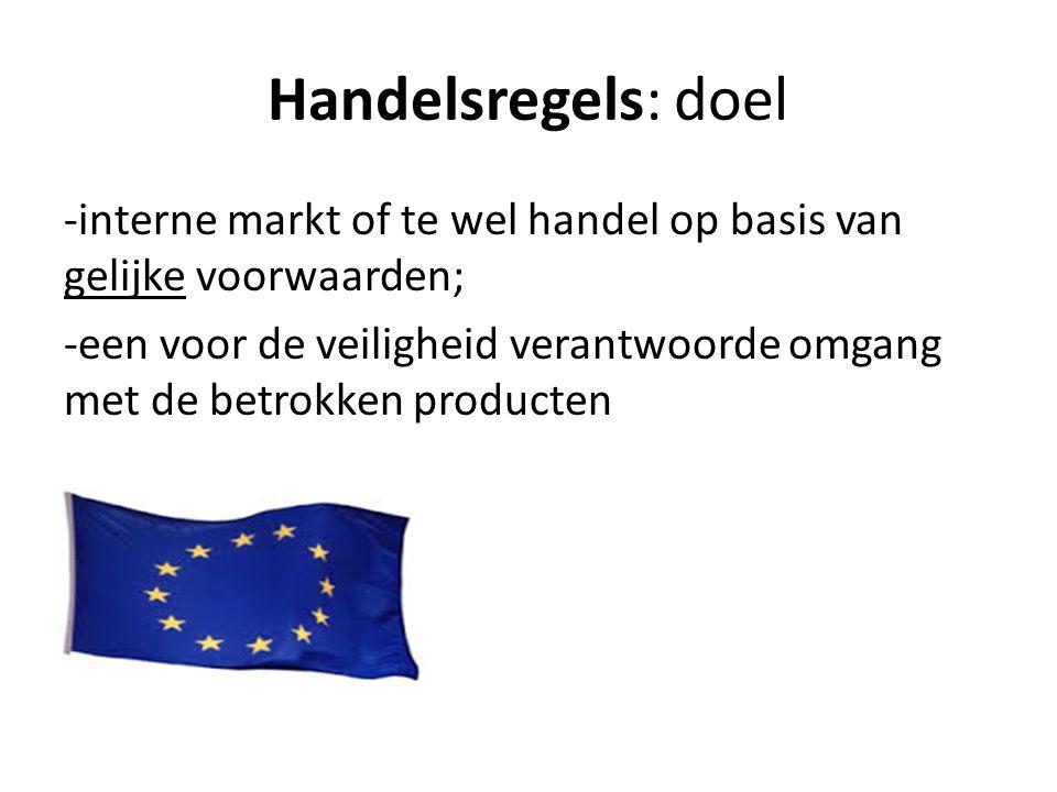 Handelsregels: doel -interne markt of te wel handel op basis van gelijke voorwaarden; -een voor de veiligheid verantwoorde omgang met de betrokken producten