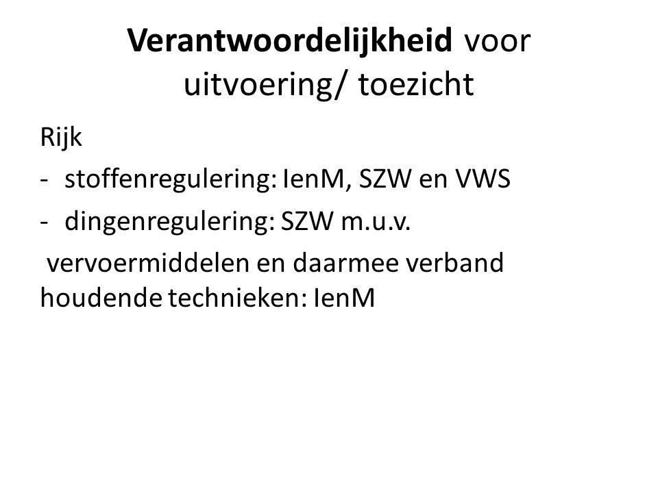 Verantwoordelijkheid voor uitvoering/ toezicht Rijk -stoffenregulering: IenM, SZW en VWS -dingenregulering: SZW m.u.v.