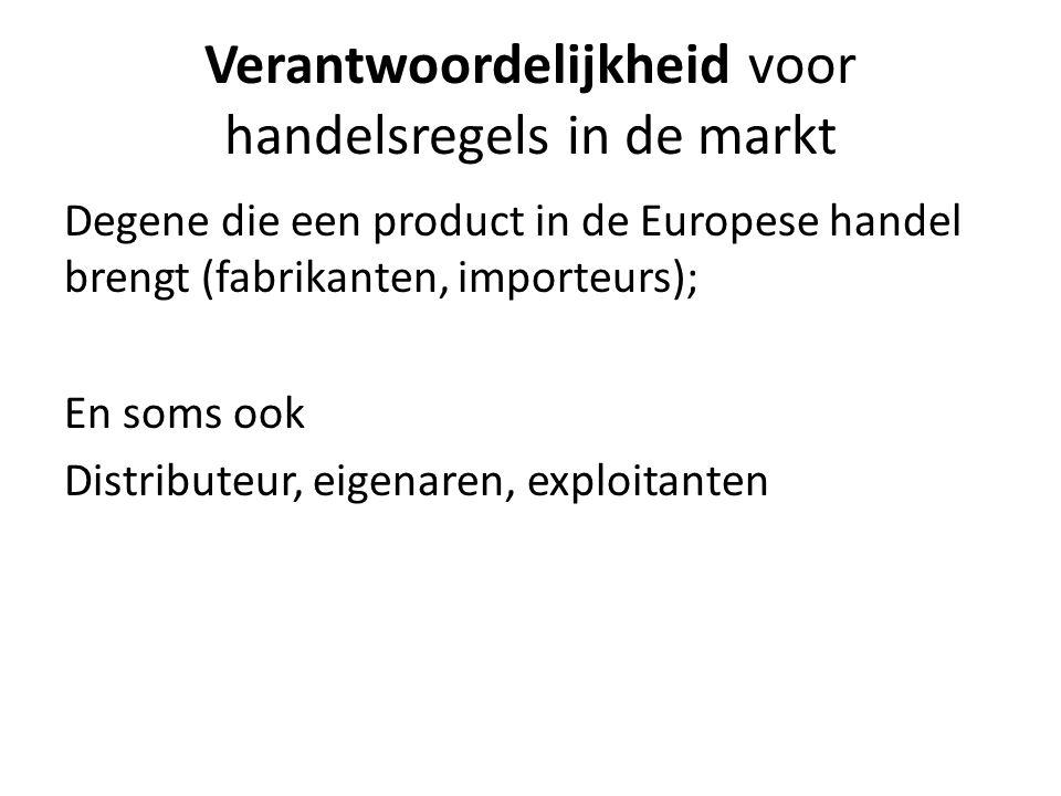 Verantwoordelijkheid voor handelsregels in de markt Degene die een product in de Europese handel brengt (fabrikanten, importeurs); En soms ook Distributeur, eigenaren, exploitanten