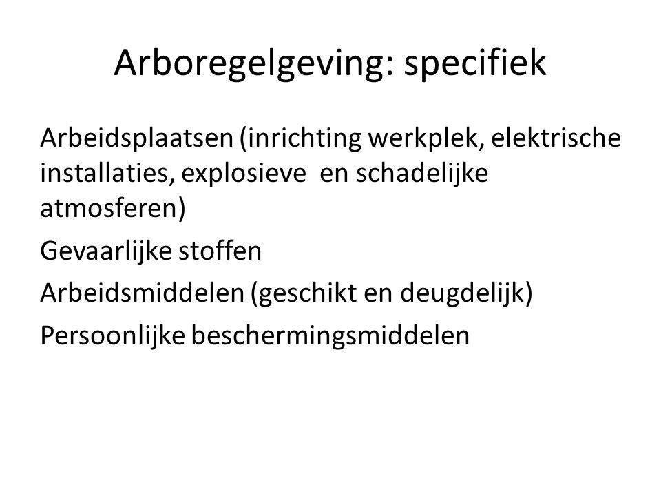 Arboregelgeving: specifiek Arbeidsplaatsen (inrichting werkplek, elektrische installaties, explosieve en schadelijke atmosferen) Gevaarlijke stoffen Arbeidsmiddelen (geschikt en deugdelijk) Persoonlijke beschermingsmiddelen