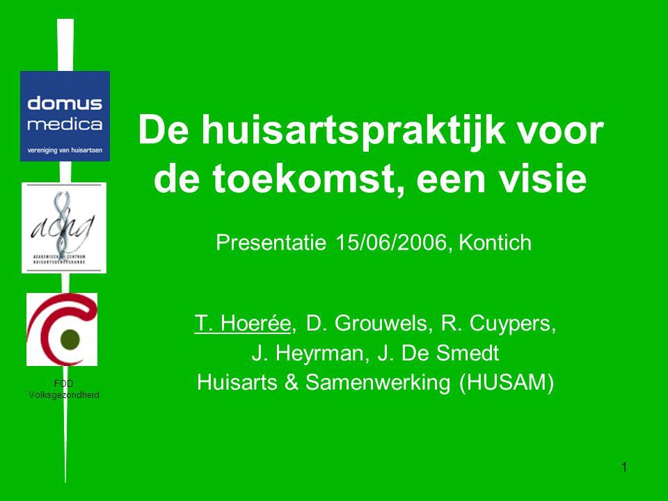 1 De huisartspraktijk voor de toekomst, een visie Presentatie 15/06/2006, Kontich T. Hoerée, D. Grouwels, R. Cuypers, J. Heyrman, J. De Smedt Huisarts