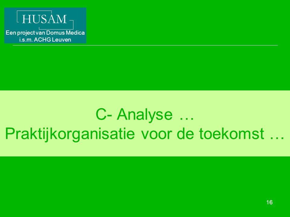 HUSAM Een project van Domus Medica i.s.m. ACHG Leuven 16 C- Analyse … Praktijkorganisatie voor de toekomst …