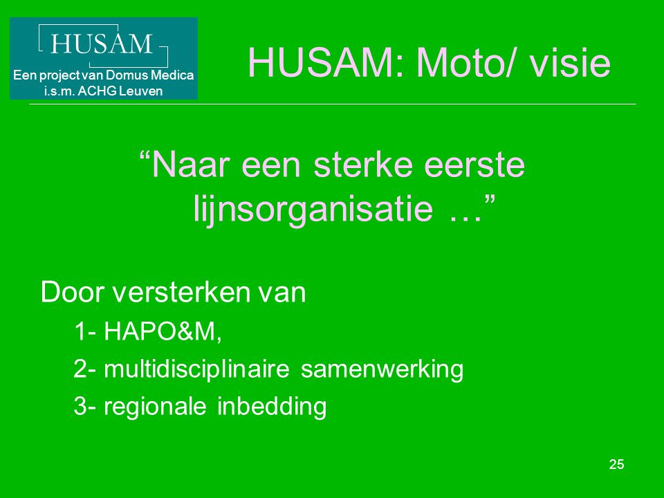 """HUSAM Een project van Domus Medica i.s.m. ACHG Leuven 25 HUSAM: Moto/ visie """"Naar een sterke eerste lijnsorganisatie …"""" Door versterken van 1- HAPO&M,"""