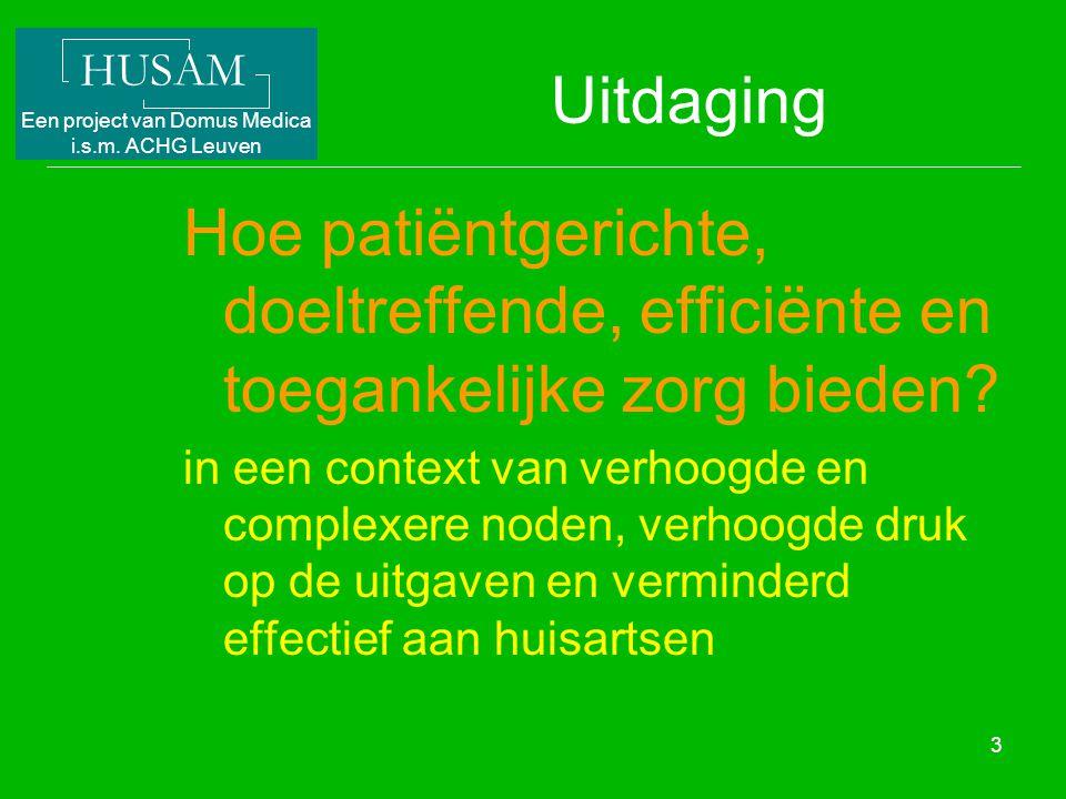 HUSAM Een project van Domus Medica i.s.m. ACHG Leuven 3 Uitdaging Hoe patiëntgerichte, doeltreffende, efficiënte en toegankelijke zorg bieden? in een