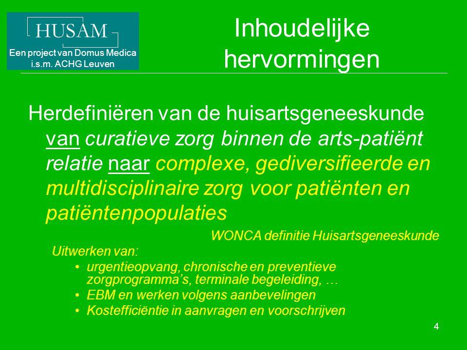 HUSAM Een project van Domus Medica i.s.m. ACHG Leuven 4 Inhoudelijke hervormingen Herdefiniëren van de huisartsgeneeskunde van curatieve zorg binnen d