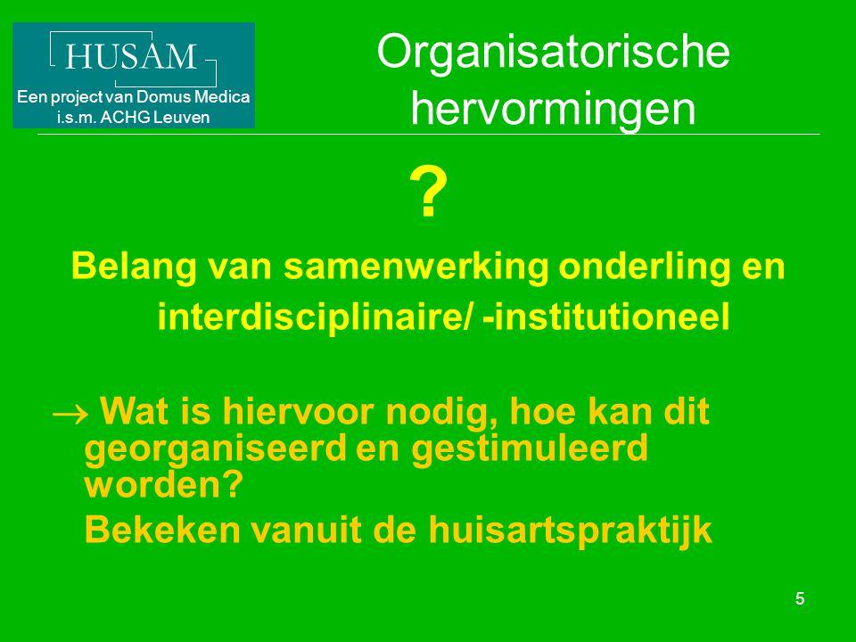 HUSAM Een project van Domus Medica i.s.m. ACHG Leuven 5 Organisatorische hervormingen ? Belang van samenwerking onderling en interdisciplinaire/ -inst