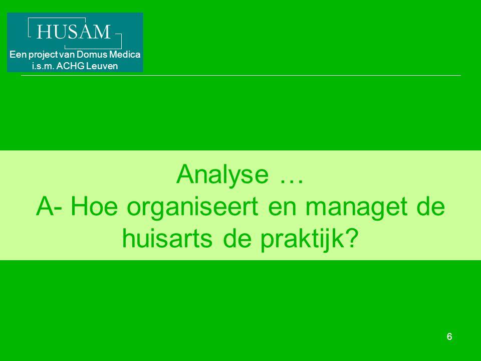 HUSAM Een project van Domus Medica i.s.m. ACHG Leuven 6 Analyse … A- Hoe organiseert en managet de huisarts de praktijk?