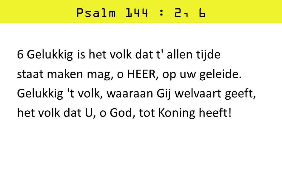 Psalm 144 : 2, 6 6 Gelukkig is het volk dat t' allen tijde staat maken mag, o HEER, op uw geleide. Gelukkig 't volk, waaraan Gij welvaart geeft, het v