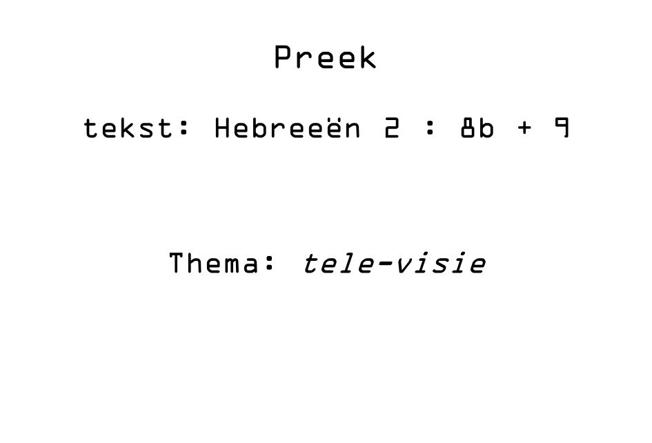 Preek tekst: Hebreeën 2 : 8b + 9 Thema: tele-visie