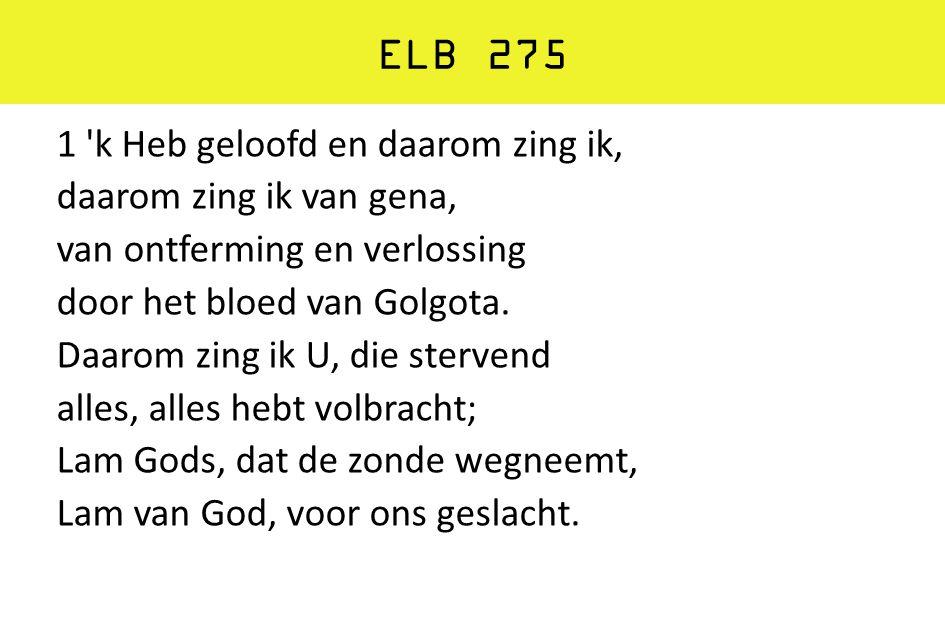 ELB 275 1 'k Heb geloofd en daarom zing ik, daarom zing ik van gena, van ontferming en verlossing door het bloed van Golgota. Daarom zing ik U, die st