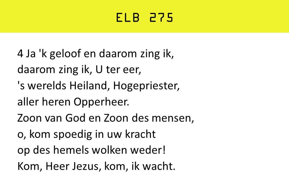 ELB 275 4 Ja 'k geloof en daarom zing ik, daarom zing ik, U ter eer, 's werelds Heiland, Hogepriester, aller heren Opperheer. Zoon van God en Zoon des