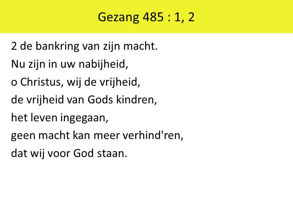 Gezang 485 : 1, 2 2 de bankring van zijn macht. Nu zijn in uw nabijheid, o Christus, wij de vrijheid, de vrijheid van Gods kindren, het leven ingegaan