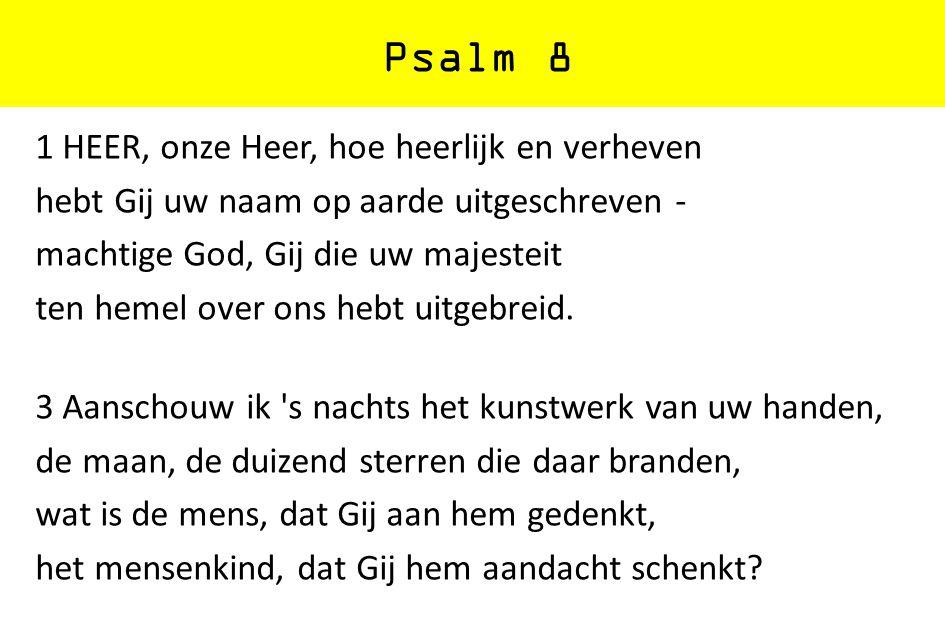 Psalm 8 1 HEER, onze Heer, hoe heerlijk en verheven hebt Gij uw naam op aarde uitgeschreven - machtige God, Gij die uw majesteit ten hemel over ons he