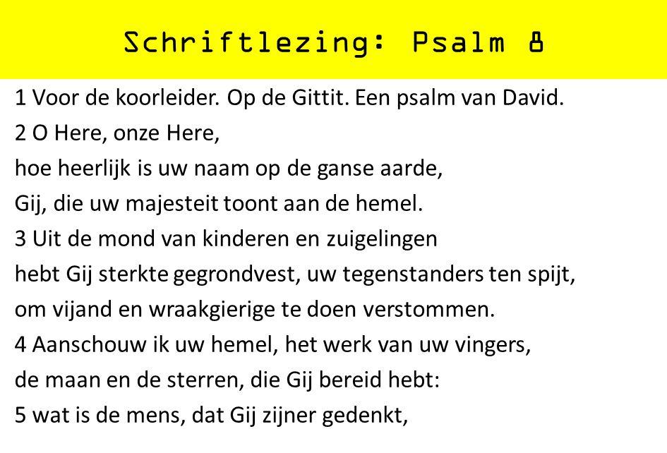 Schriftlezing: Psalm 8 1 Voor de koorleider. Op de Gittit. Een psalm van David. 2 O Here, onze Here, hoe heerlijk is uw naam op de ganse aarde, Gij, d