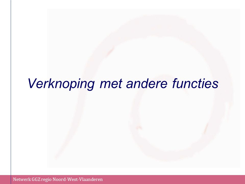 Netwerk GGZ regio Noord-West-Vlaanderen Verknoping met andere functies