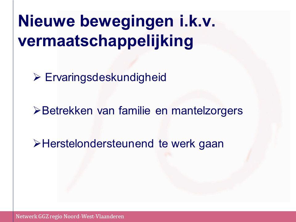 Netwerk GGZ regio Noord-West-Vlaanderen Nieuwe bewegingen i.k.v. vermaatschappelijking  Ervaringsdeskundigheid  Betrekken van familie en mantelzorge