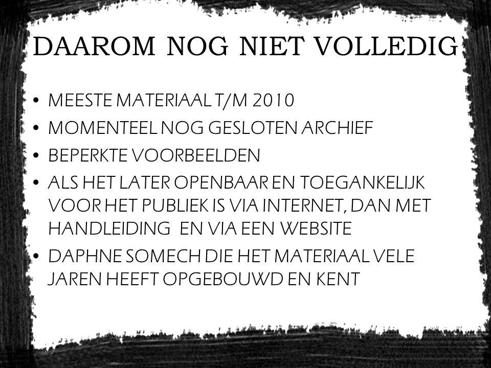 DAAROM NOG NIET VOLLEDIG MEESTE MATERIAAL T/M 2010 MOMENTEEL NOG GESLOTEN ARCHIEF BEPERKTE VOORBEELDEN ALS HET LATER OPENBAAR EN TOEGANKELIJK VOOR HET PUBLIEK IS VIA INTERNET, DAN MET HANDLEIDING EN VIA EEN WEBSITE DAPHNE SOMECH DIE HET MATERIAAL VELE JAREN HEEFT OPGEBOUWD EN KENT