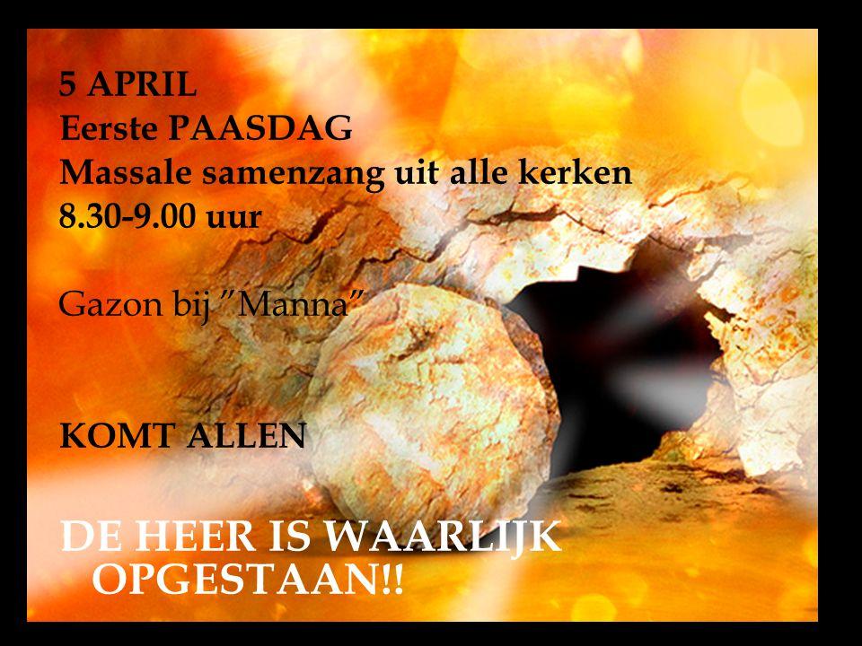 5 APRIL Eerste PAASDAG Massale samenzang uit alle kerken 8.30-9.00 uur Gazon bij Manna KOMT ALLEN DE HEER IS WAARLIJK OPGESTAAN!!