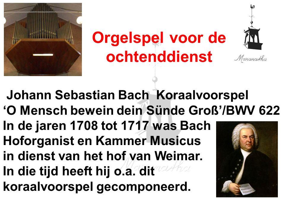 Johann Sebastian Bach Koraalvoorspel 'O Mensch bewein dein Sünde Groß'/BWV 622 In de jaren 1708 tot 1717 was Bach Hoforganist en Kammer Musicus in dienst van het hof van Weimar.