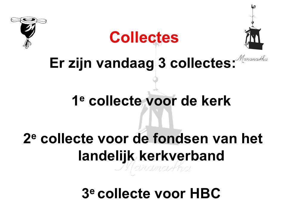 Er zijn vandaag 3 collectes: 1 e collecte voor de kerk 2 e collecte voor de fondsen van het landelijk kerkverband 3 e collecte voor HBC Collectes
