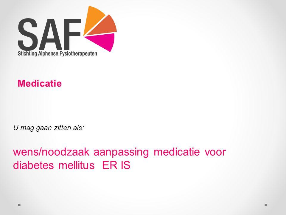 Medicatie U mag gaan zitten als: wens/noodzaak aanpassing medicatie voor diabetes mellitus ER IS