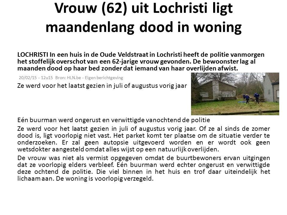 Vrouw (62) uit Lochristi ligt maandenlang dood in woning LOCHRISTI In een huis in de Oude Veldstraat in Lochristi heeft de politie vanmorgen het stoffelijk overschot van een 62-jarige vrouw gevonden.