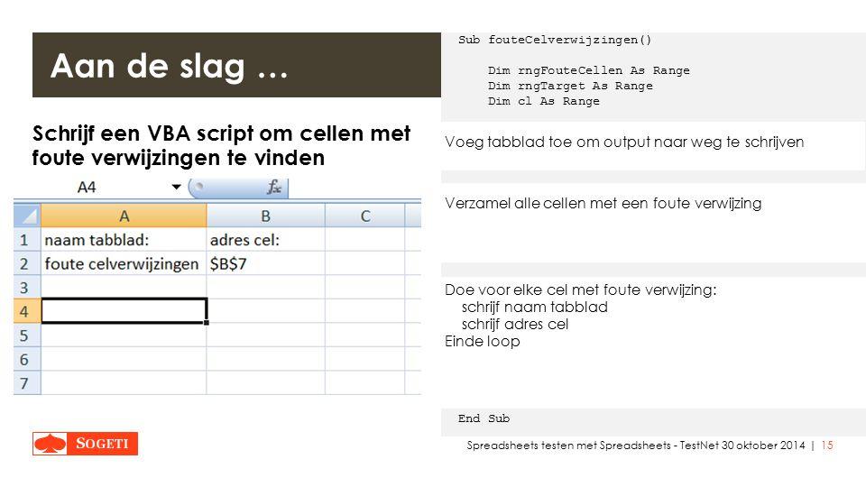 | Schrijf een VBA script om cellen met foute verwijzingen te vinden  VBA IDE openen:  Nieuwe module toevoegen: rechter muisklik op modules in de project verkenner van de IDE, dan invoegen/module  Tabblad toevoegen: sheets.add  Gebruik UsedRange methode  Gebruik SpecialCells methode  XlCellType = xlCellTypeFormulas  Value = xlErrors  Gebruik Offset methode om output naar 'volgende cel' te schrijven 15Spreadsheets testen met Spreadsheets - TestNet 30 oktober 2014 Aan de slag … Sub fouteCelverwijzingen() Dim rngFouteCellen As Range Dim rngTarget As Range Dim cl As Range Sheets.Add ActiveSheet.Range( A1 ) = naam tabblad: ActiveSheet.Range( B1 ) = adres cel: Set rngFouteCellen = Sheets( foute celverwijzingen ).UsedRange Set rngFouteCellen = rngFouteCellen.SpecialCells(xlCellTypeFormulas, xlErrors) Set rngTarget = ActiveSheet.Range( A2 ) If Not rngFouteCellen Is Nothing Then For Each cl In rngFouteCellen.Cells rngTarget = cl.Parent.Name rngTarget.Offset(, 1) = cl.Address Set rngTarget = rngTarget.Offset(1) Next End If End Sub Voeg tabblad toe om output naar weg te schrijven Verzamel alle cellen met een foute verwijzing Doe voor elke cel met foute verwijzing: schrijf naam tabblad schrijf adres cel Einde loop