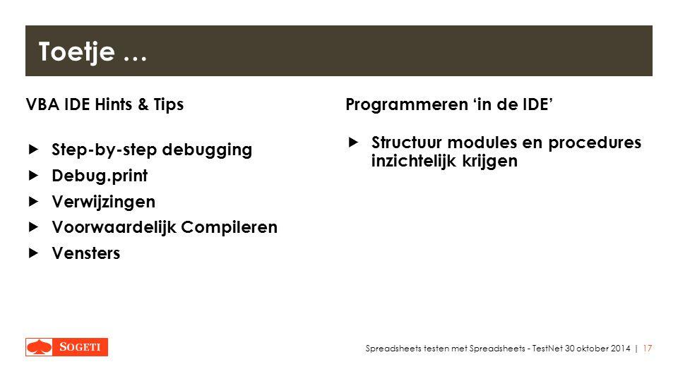 | VBA IDE Hints & Tips  Step-by-step debugging  Debug.print  Verwijzingen  Voorwaardelijk Compileren  Vensters Programmeren 'in de IDE'  Structuur modules en procedures inzichtelijk krijgen 17Spreadsheets testen met Spreadsheets - TestNet 30 oktober 2014 Toetje …