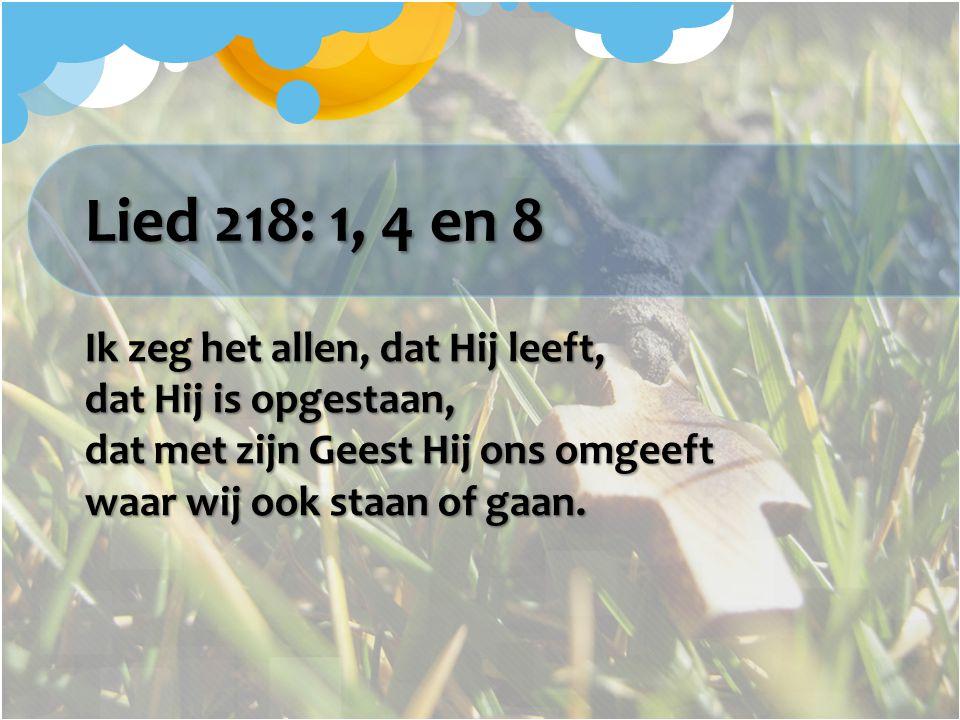 Lied 218: 1, 4 en 8 Ik zeg het allen, dat Hij leeft, dat Hij is opgestaan, dat met zijn Geest Hij ons omgeeft waar wij ook staan of gaan.