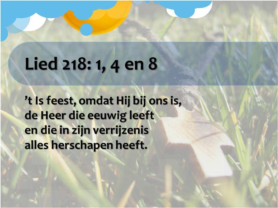 Lied 218: 1, 4 en 8 't Is feest, omdat Hij bij ons is, de Heer die eeuwig leeft en die in zijn verrijzenis alles herschapen heeft.