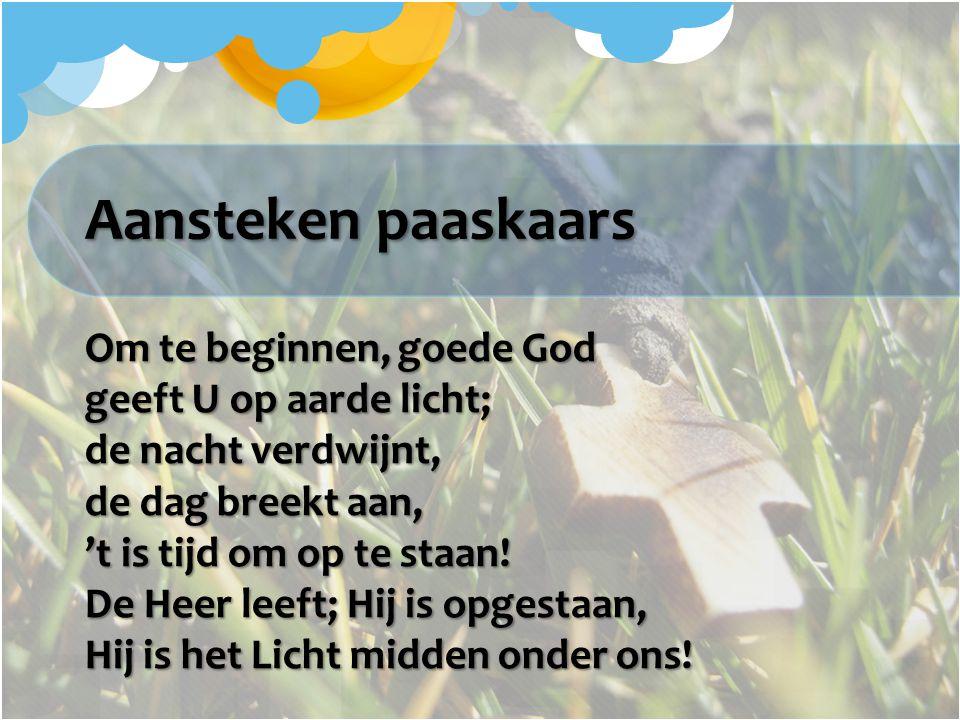 Aansteken paaskaars Om te beginnen, goede God geeft U op aarde licht; de nacht verdwijnt, de dag breekt aan, 't is tijd om op te staan! De Heer leeft;