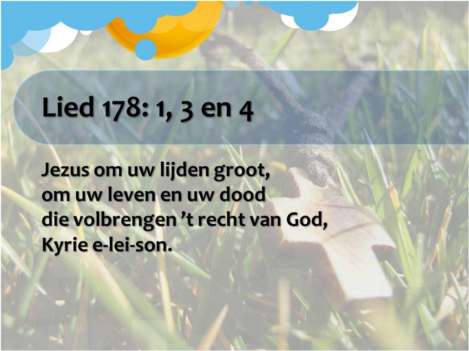 Lied 178: 1, 3 en 4 Jezus om uw lijden groot, om uw leven en uw dood die volbrengen 't recht van God, Kyrie e-lei-son.
