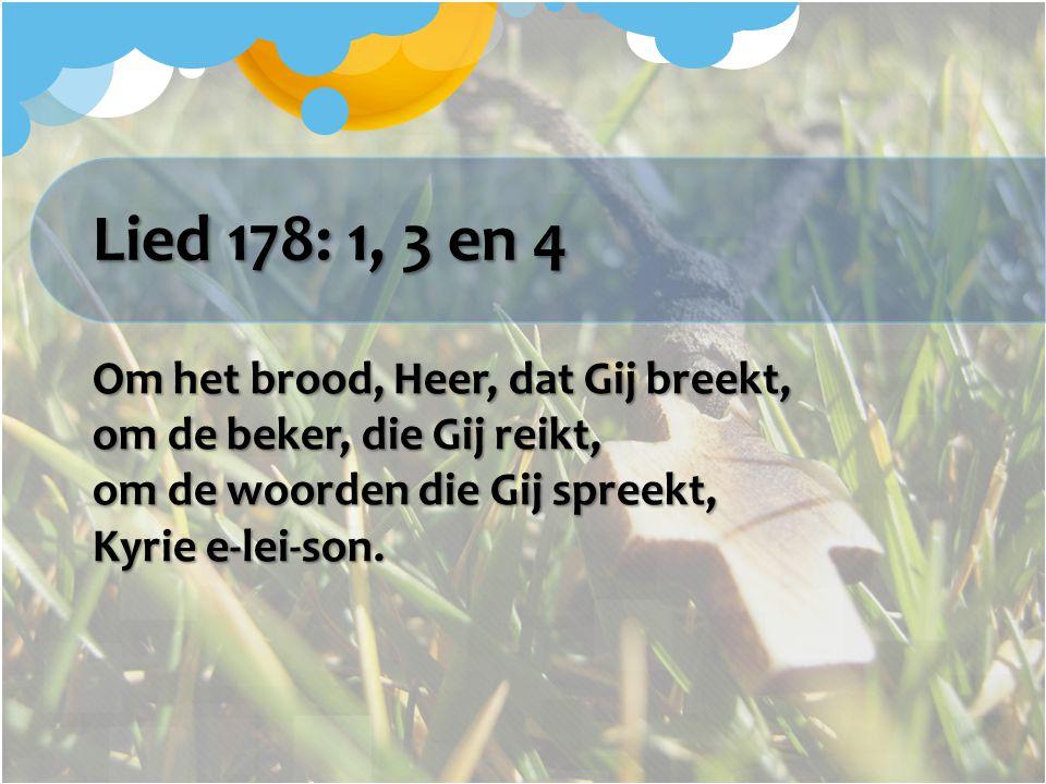 Lied 178: 1, 3 en 4 Om het brood, Heer, dat Gij breekt, om de beker, die Gij reikt, om de woorden die Gij spreekt, Kyrie e-lei-son.