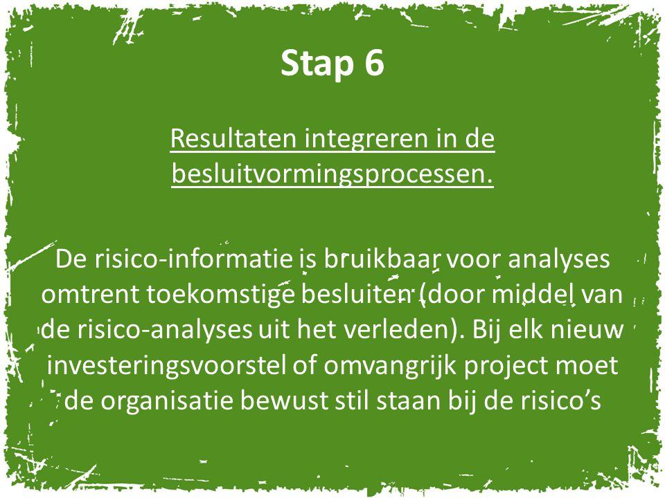 Stap 6 Resultaten integreren in de besluitvormingsprocessen. De risico-informatie is bruikbaar voor analyses omtrent toekomstige besluiten (door midde