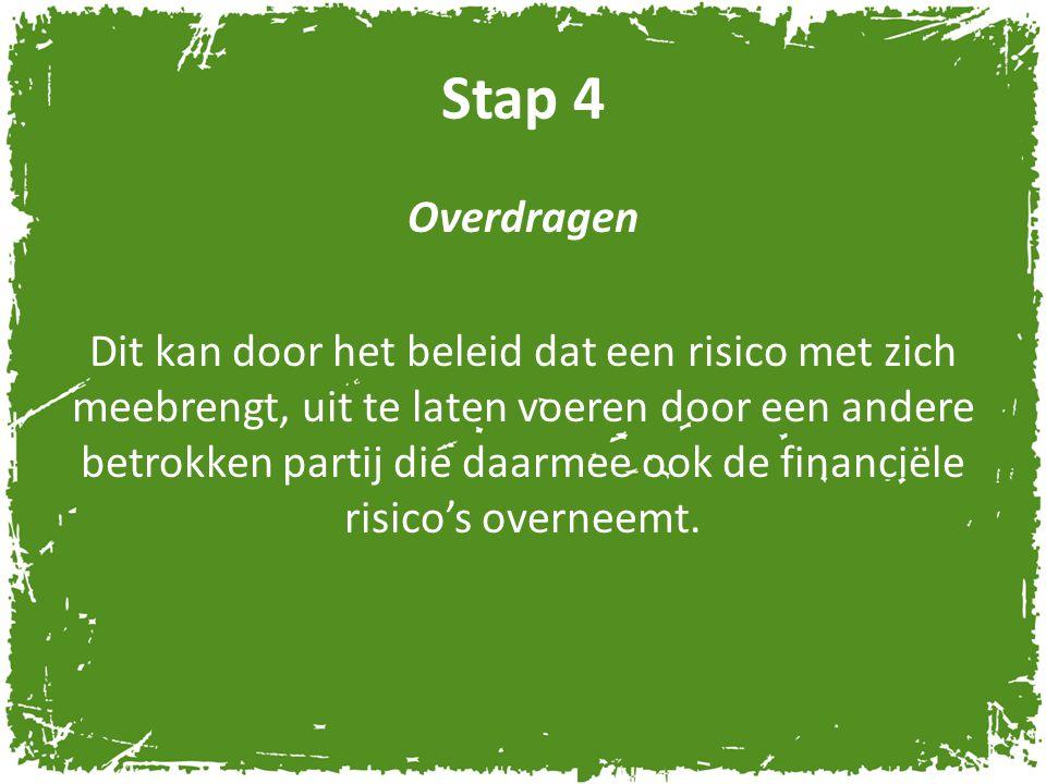 Stap 4 Overdragen Dit kan door het beleid dat een risico met zich meebrengt, uit te laten voeren door een andere betrokken partij die daarmee ook de f