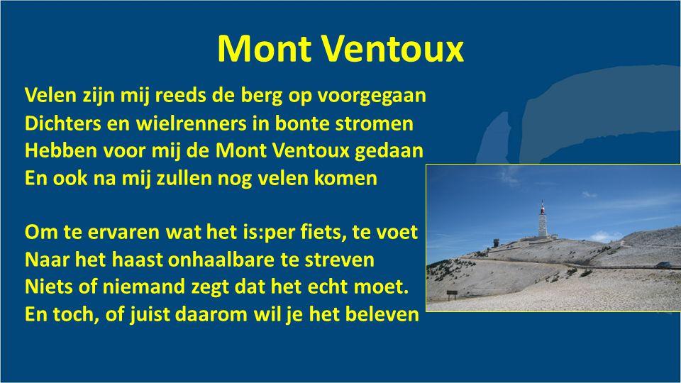 Mont Ventoux Velen zijn mij reeds de berg op voorgegaan Dichters en wielrenners in bonte stromen Hebben voor mij de Mont Ventoux gedaan En ook na mij zullen nog velen komen Om te ervaren wat het is:per fiets, te voet Naar het haast onhaalbare te streven Niets of niemand zegt dat het echt moet.