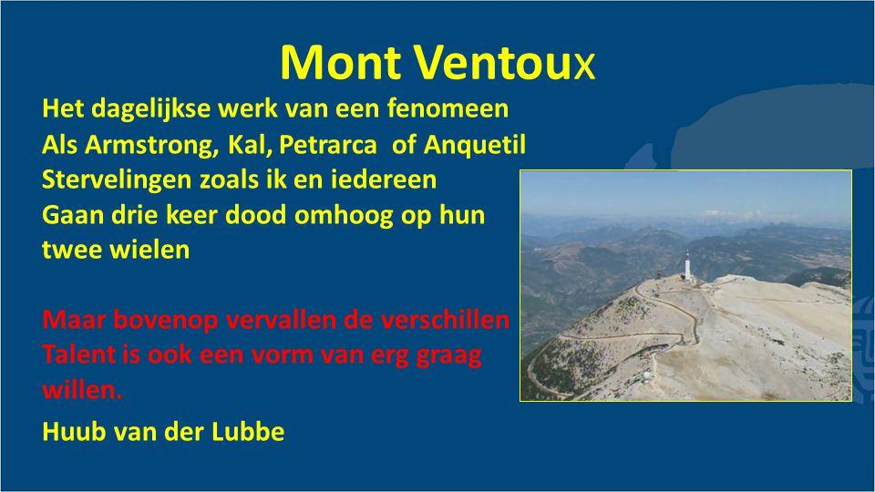 Mont Ventoux Het dagelijkse werk van een fenomeen Als Armstrong, Kal, Petrarca of Anquetil Stervelingen zoals ik en iedereen Gaan drie keer dood omhoog op hun twee wielen Maar bovenop vervallen de verschillen Talent is ook een vorm van erg graag willen.