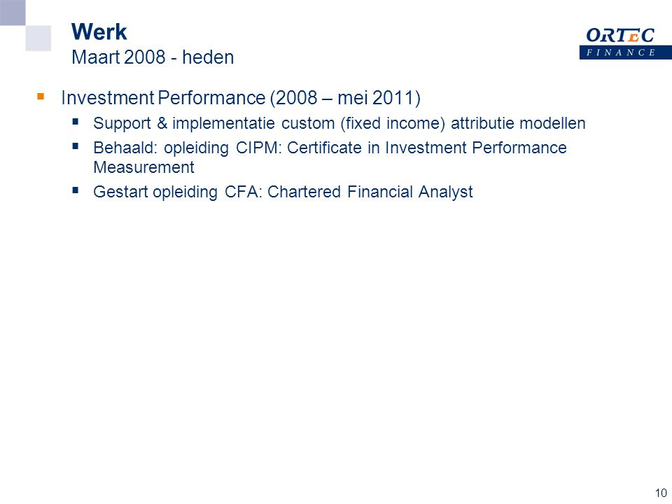 10 Werk Maart 2008 - heden  Investment Performance (2008 – mei 2011)  Support & implementatie custom (fixed income) attributie modellen  Behaald: opleiding CIPM: Certificate in Investment Performance Measurement  Gestart opleiding CFA: Chartered Financial Analyst