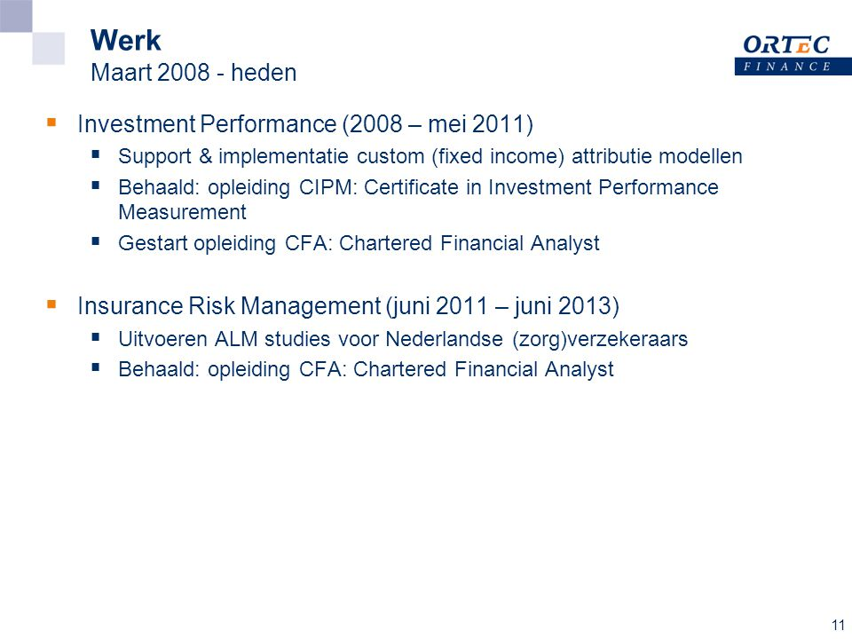 11 Werk Maart 2008 - heden  Investment Performance (2008 – mei 2011)  Support & implementatie custom (fixed income) attributie modellen  Behaald: opleiding CIPM: Certificate in Investment Performance Measurement  Gestart opleiding CFA: Chartered Financial Analyst  Insurance Risk Management (juni 2011 – juni 2013)  Uitvoeren ALM studies voor Nederlandse (zorg)verzekeraars  Behaald: opleiding CFA: Chartered Financial Analyst