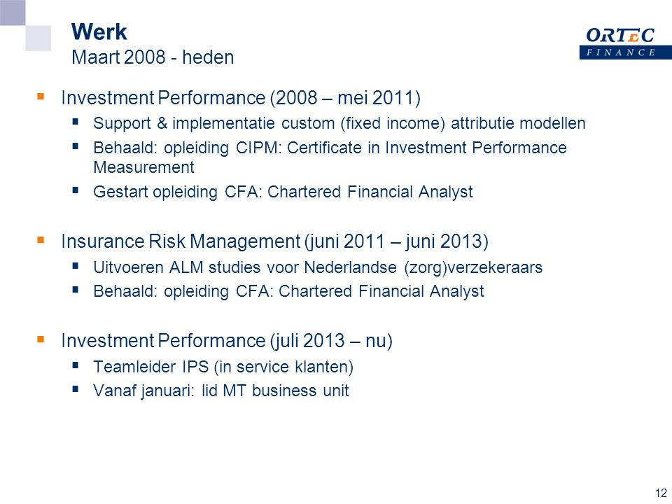 12 Werk Maart 2008 - heden  Investment Performance (2008 – mei 2011)  Support & implementatie custom (fixed income) attributie modellen  Behaald: opleiding CIPM: Certificate in Investment Performance Measurement  Gestart opleiding CFA: Chartered Financial Analyst  Insurance Risk Management (juni 2011 – juni 2013)  Uitvoeren ALM studies voor Nederlandse (zorg)verzekeraars  Behaald: opleiding CFA: Chartered Financial Analyst  Investment Performance (juli 2013 – nu)  Teamleider IPS (in service klanten)  Vanaf januari: lid MT business unit