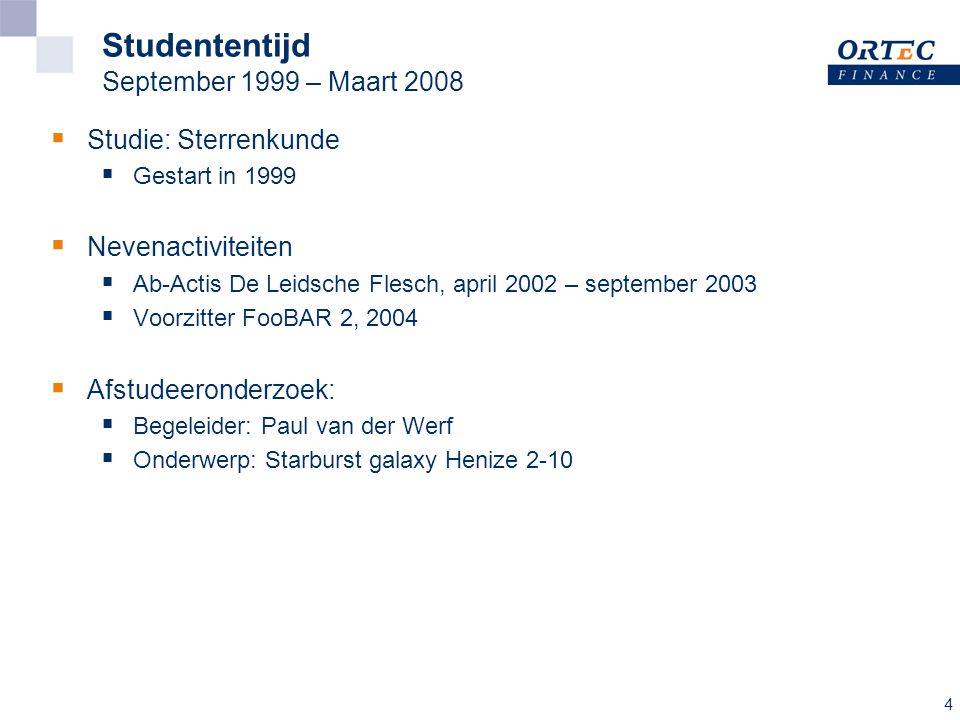 4 Studententijd September 1999 – Maart 2008  Studie: Sterrenkunde  Gestart in 1999  Nevenactiviteiten  Ab-Actis De Leidsche Flesch, april 2002 – september 2003  Voorzitter FooBAR 2, 2004  Afstudeeronderzoek:  Begeleider: Paul van der Werf  Onderwerp: Starburst galaxy Henize 2-10
