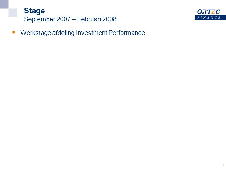 7 Stage September 2007 – Februari 2008  Werkstage afdeling Investment Performance