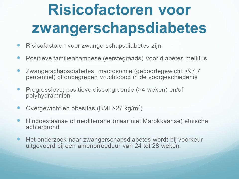 Risicofactoren voor zwangerschapsdiabetes Risicofactoren voor zwangerschapsdiabetes zijn: Positieve familieanamnese (eerstegraads) voor diabetes mellitus Zwangerschapsdiabetes, macrosomie (geboortegewicht >97,7 percentiel) of onbegrepen vruchtdood in de voorgeschiedenis Progressieve, positieve discongruentie (>4 weken) en/of polyhydramnion Overgewicht en obesitas (BMI >27 kg/m 2 ) Hindoestaanse of mediterrane (maar niet Marokkaanse) etnische achtergrond Het onderzoek naar zwangerschapsdiabetes wordt bij voorkeur uitgevoerd bij een amenorroeduur van 24 tot 28 weken.