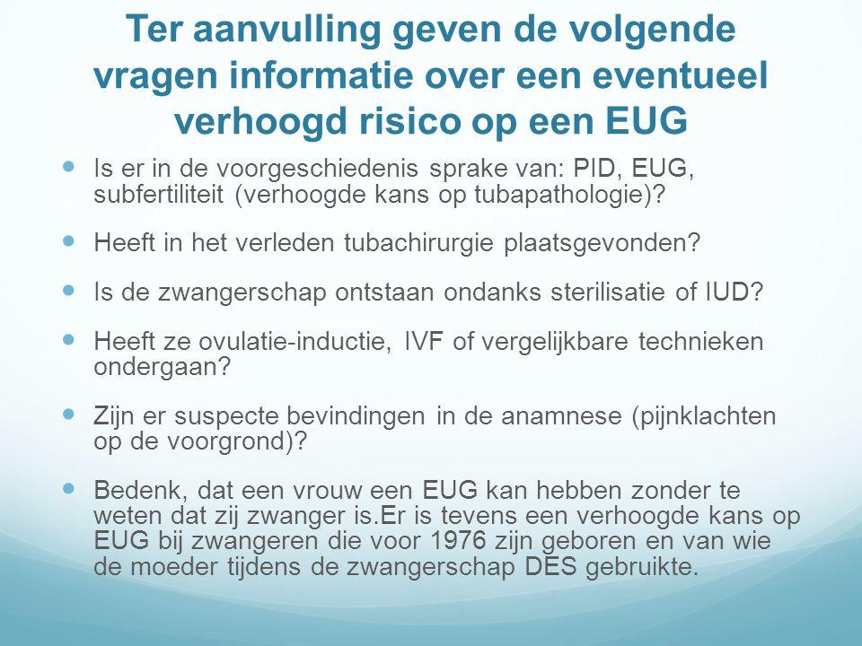 Ter aanvulling geven de volgende vragen informatie over een eventueel verhoogd risico op een EUG Is er in de voorgeschiedenis sprake van: PID, EUG, subfertiliteit (verhoogde kans op tubapathologie).