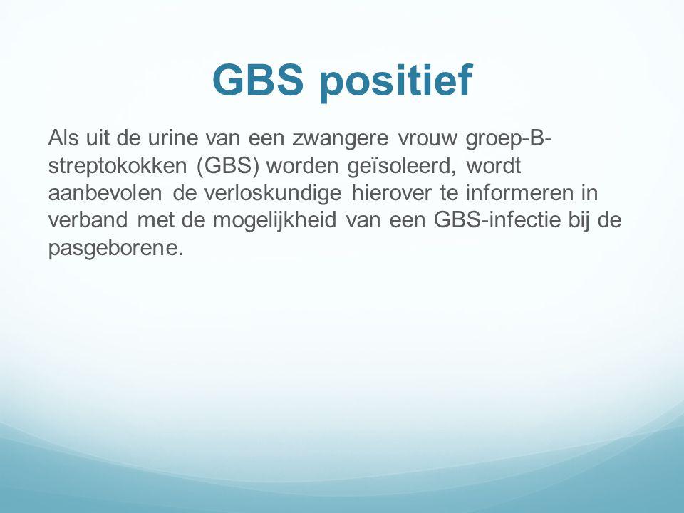 GBS positief Als uit de urine van een zwangere vrouw groep-B- streptokokken (GBS) worden geïsoleerd, wordt aanbevolen de verloskundige hierover te informeren in verband met de mogelijkheid van een GBS-infectie bij de pasgeborene.