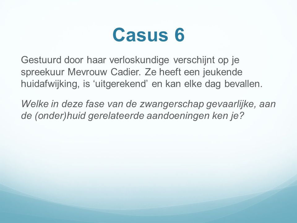 Casus 6 Gestuurd door haar verloskundige verschijnt op je spreekuur Mevrouw Cadier.