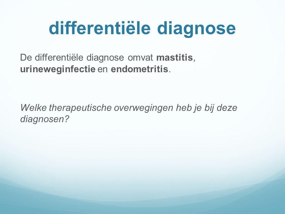 differentiële diagnose De differentiële diagnose omvat mastitis, urineweginfectie en endometritis.